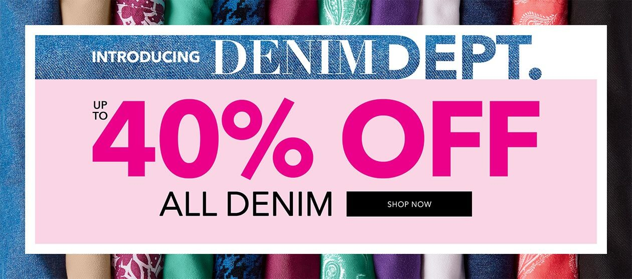 Denim Department - Up to 40% off all Denim - SHOP NOW