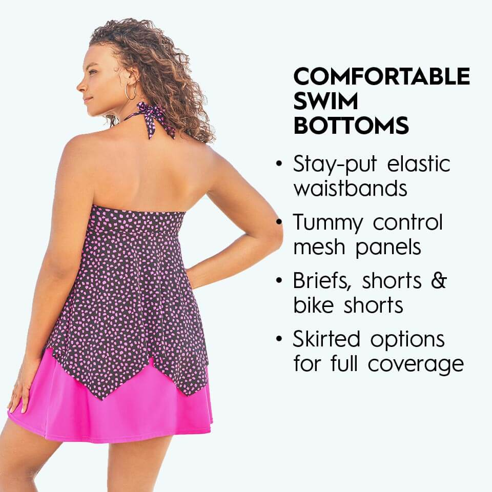 Comfortable swim bottoms. Stay-put elastic waistbands. Tummy control mesh panels. Briefs, shorts, & bike shorts. Skirted Options for full coverage.