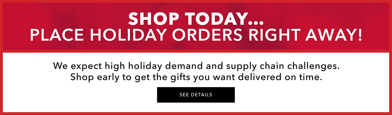 We expect holiday demand to be higher than ever! Shop early to get the gifts you want delivered on time