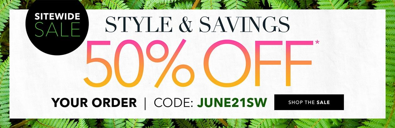 Sitewide Sale! - Style & savings 50% off use code: JUNE21SW - SHOP THIS SALE