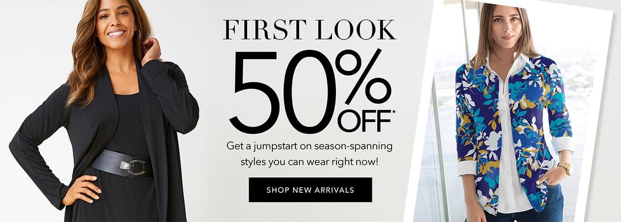 First Look - 50% Off - Get a jumpstart on season-spanning styles you can wear right now! - SHOP NEW ARRIVALS