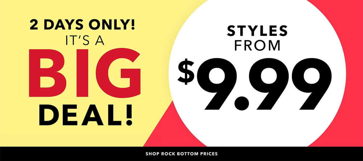 2 days only! It's a BIG deal! - styles from $9.99 - SHOP ROCK BOTTOM PRICES