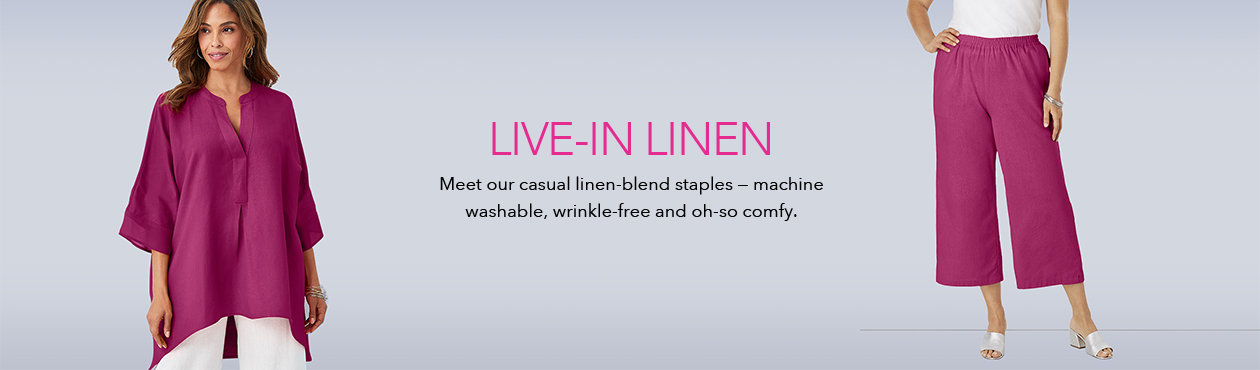 Live in Linen - Meet our casual linen-blend staples. Machine washable, wrinkle-free and oh-so comfy.
