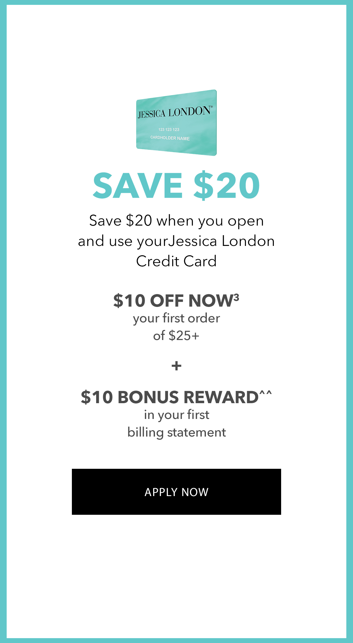 Save $20 when you open and use your Jessica London Credit Card. $10 off now your first order of $25+ Plus  $10 bonus reward in your first billing statement - APPLY NOW